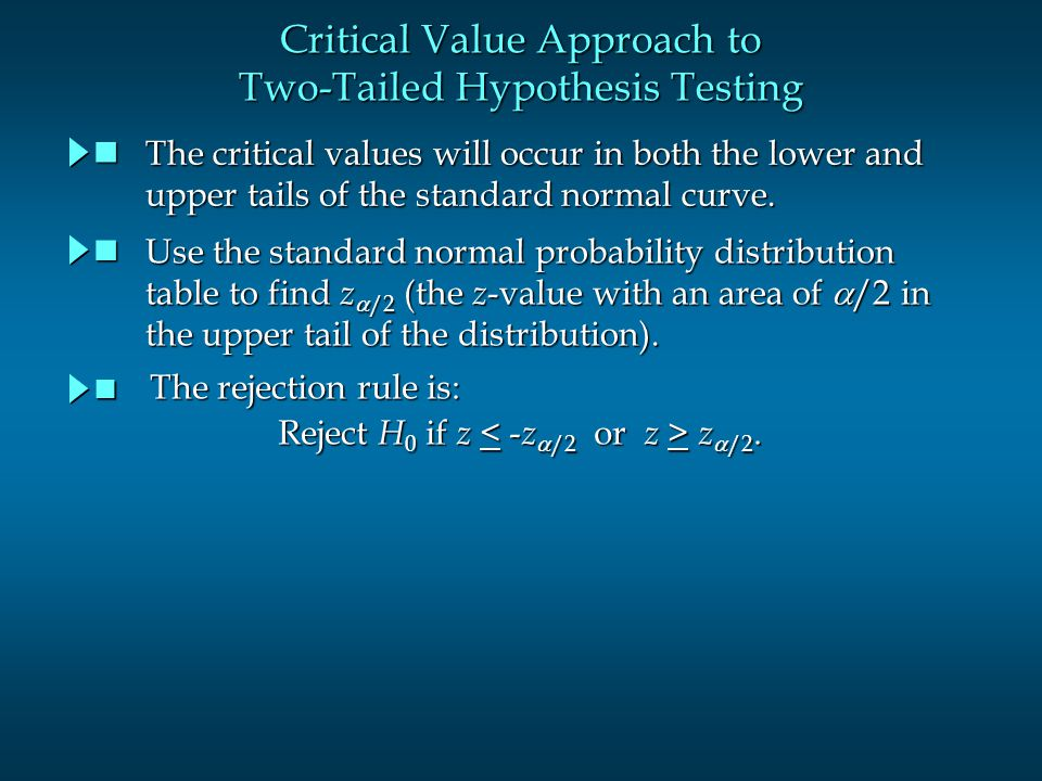 Critical Value Approach to Two-Tailed Hypothesis Testing The critical values will occur in both the lower and The critical values will occur in both the lower and upper tails of the standard normal curve.