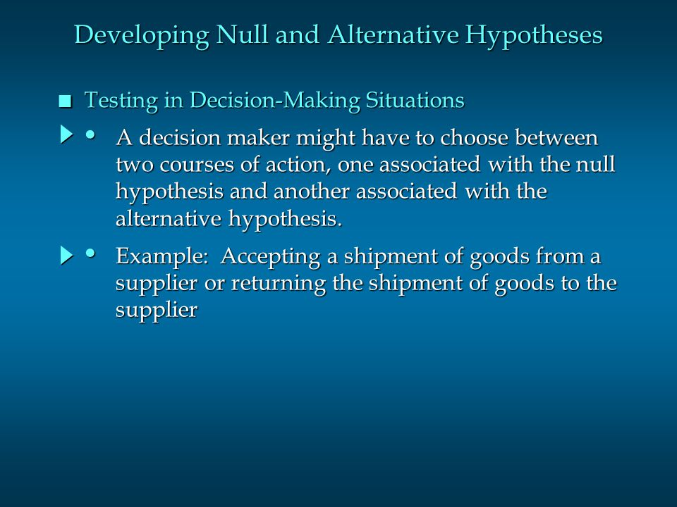 n Testing in Decision-Making Situations Developing Null and Alternative Hypotheses A decision maker might have to choose between A decision maker might have to choose between two courses of action, one associated with the null two courses of action, one associated with the null hypothesis and another associated with the hypothesis and another associated with the alternative hypothesis.