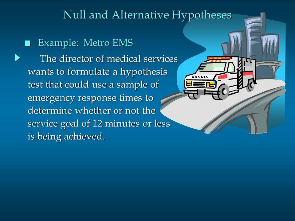 The director of medical services The director of medical services wants to formulate a hypothesis test that could use a sample of emergency response times to determine whether or not the service goal of 12 minutes or less is being achieved.