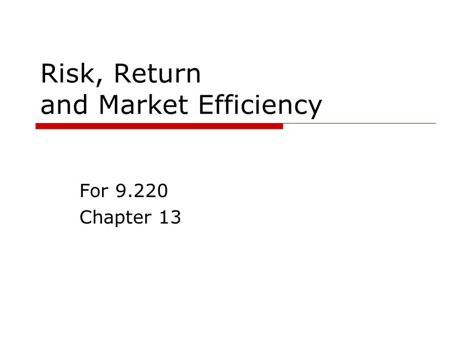 Risk, Return and Market Efficiency For 9.220 Chapter 13