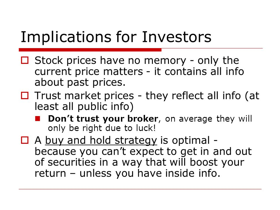 Implications for Investors  Stock prices have no memory - only the current price matters - it contains all info about past prices.