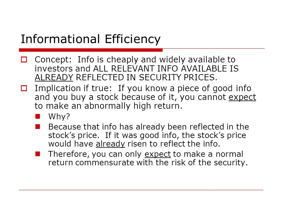 Informational Efficiency  Concept: Info is cheaply and widely available to investors and ALL RELEVANT INFO AVAILABLE IS ALREADY REFLECTED IN SECURITY PRICES.