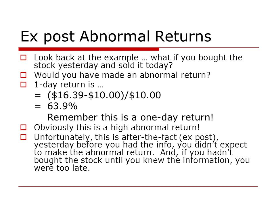 Ex post Abnormal Returns  Look back at the example … what if you bought the stock yesterday and sold it today.