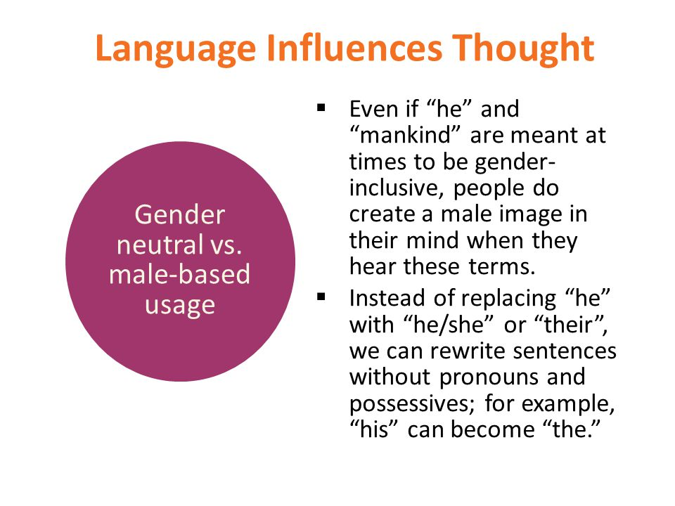 "Language Influences Thought  Even if ""he"" and ""mankind"" are meant at times to be gender- inclusive, people do create a male image in their mind when"