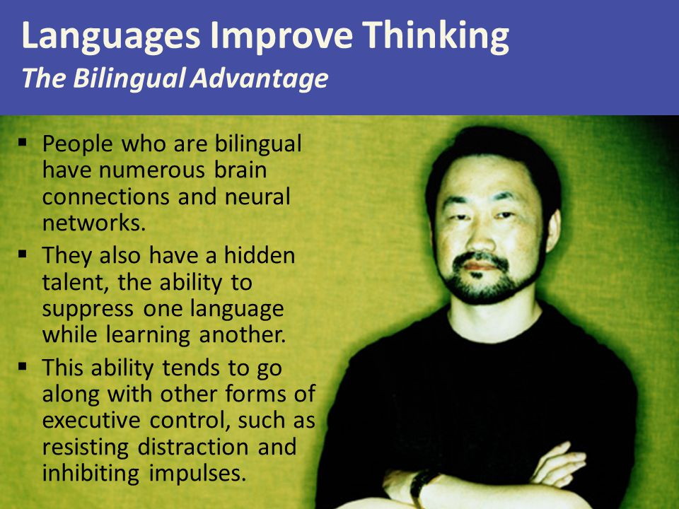 Languages Improve Thinking The Bilingual Advantage  People who are bilingual have numerous brain connections and neural networks.  They also have a