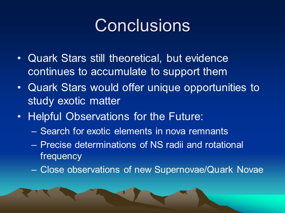 Conclusions Quark Stars still theoretical, but evidence continues to accumulate to support them Quark Stars would offer unique opportunities to study exotic matter Helpful Observations for the Future: –Search for exotic elements in nova remnants –Precise determinations of NS radii and rotational frequency –Close observations of new Supernovae/Quark Novae