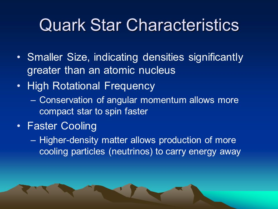 Quark Star Characteristics Smaller Size, indicating densities significantly greater than an atomic nucleus High Rotational Frequency –Conservation of angular momentum allows more compact star to spin faster Faster Cooling –Higher-density matter allows production of more cooling particles (neutrinos) to carry energy away