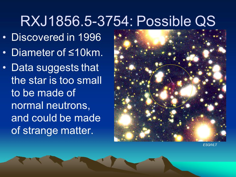 XTE J1739-285: Record-Setting Pulsar Previously known as a normal neutron star, accreting matter from a companion star Brightness variations of frequency 1122 Hz observed Previous record for rotational frequency was ~700Hz High frequency indicates a more compact star, possibly made of strange matter May contradict theories of gravitational waves braking rotational speeds NASA/Dana Berry