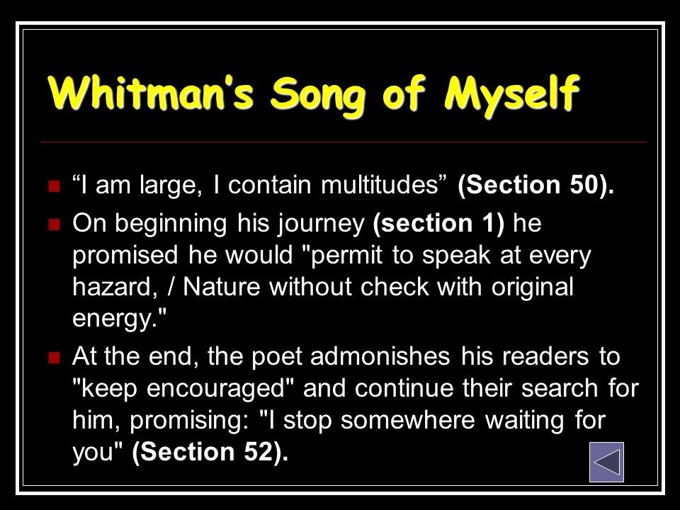 "Whitman's Song of Myself ""I am large, I contain multitudes"" (Section 50). On beginning his journey (section 1) he promised he would"