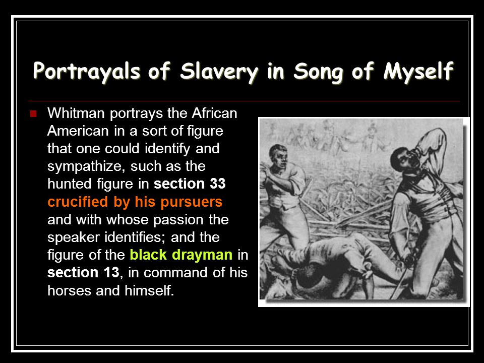 Portrayals of Slavery in Song of Myself Whitman portrays the African American in a sort of figure that one could identify and sympathize, such as the