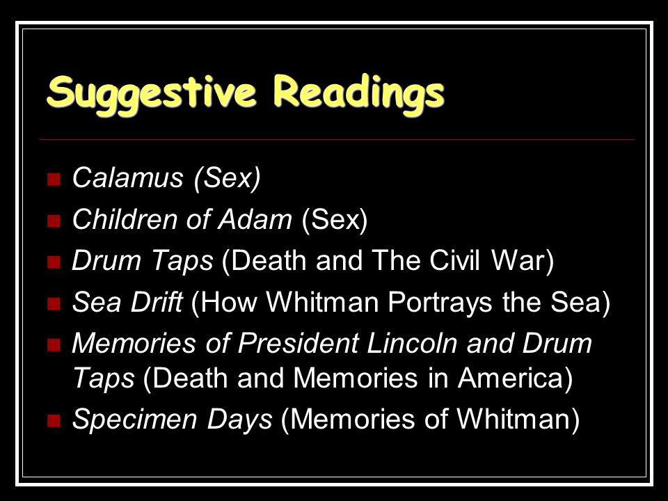 Suggestive Readings Calamus (Sex) Children of Adam (Sex) Drum Taps (Death and The Civil War) Sea Drift (How Whitman Portrays the Sea) Memories of Pres