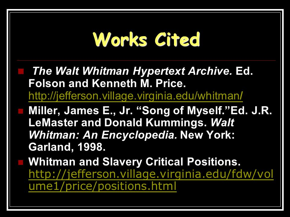 Works Cited The Walt Whitman Hypertext Archive. Ed. Folson and Kenneth M. Price. http://jefferson.village.virginia.edu/whitman/ http://jefferson.villa