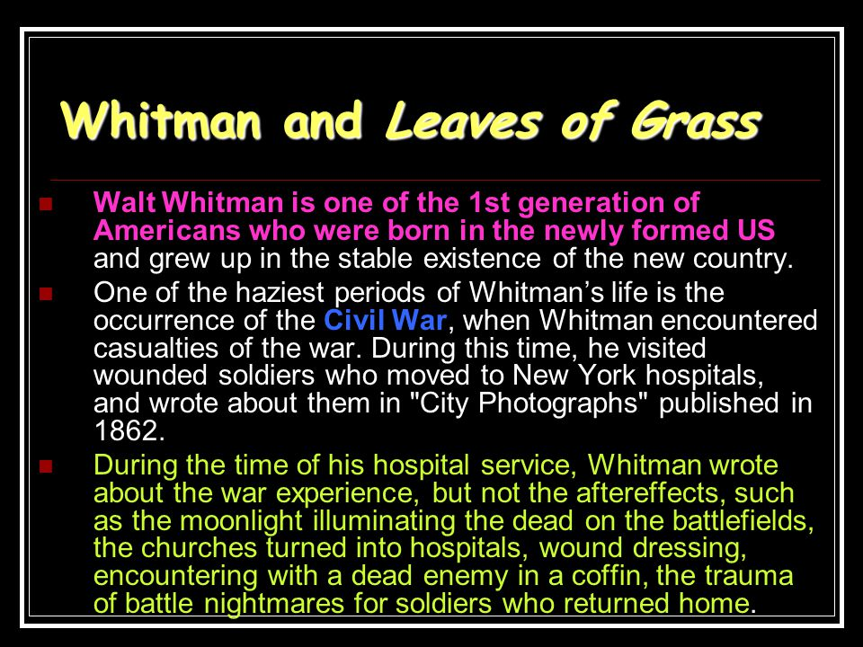 Whitman and Leaves of Grass Walt Whitman is one of the 1st generation of Americans who were born in the newly formed US and grew up in the stable exis