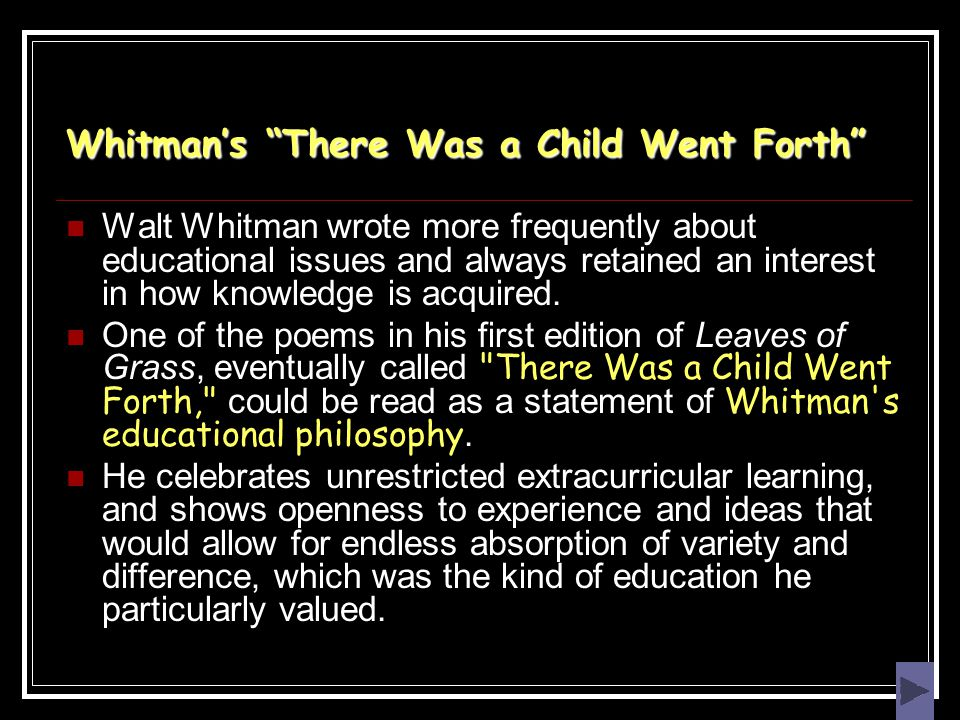 "Whitman's ""There Was a Child Went Forth"" Walt Whitman wrote more frequently about educational issues and always retained an interest in how knowledge"