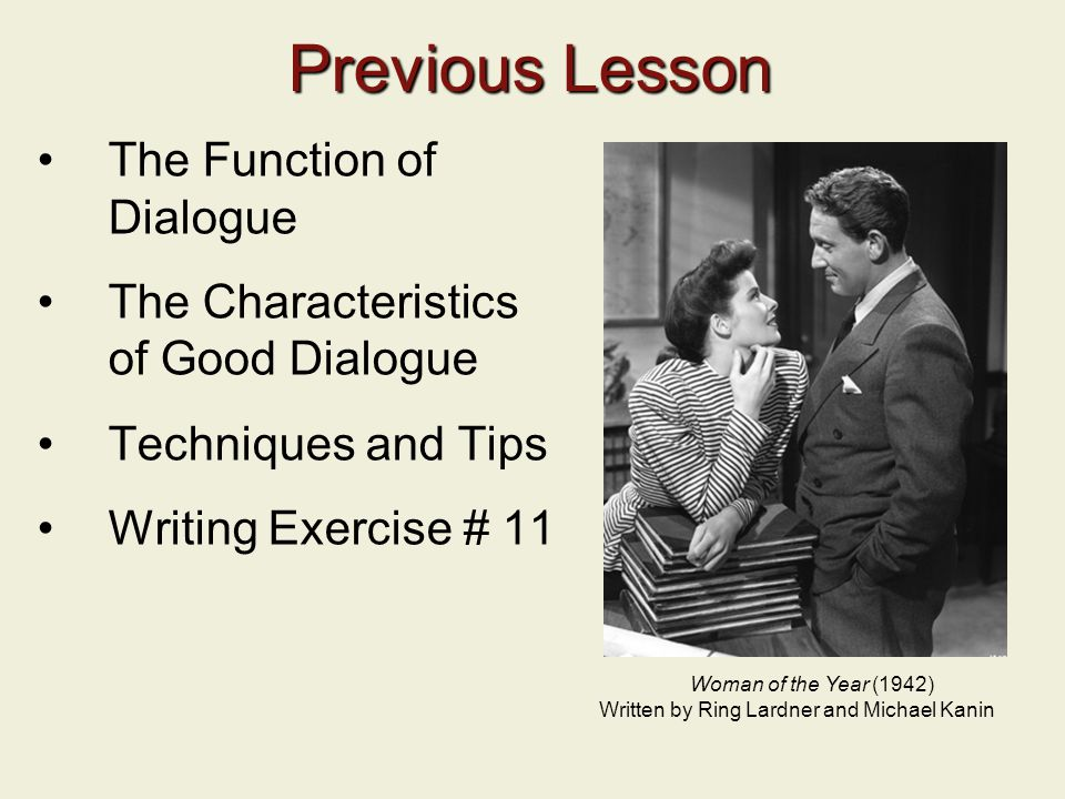 Previous Lesson The Function of Dialogue The Characteristics of Good Dialogue Techniques and Tips Writing Exercise # 11 Woman of the Year (1942) Written by Ring Lardner and Michael Kanin