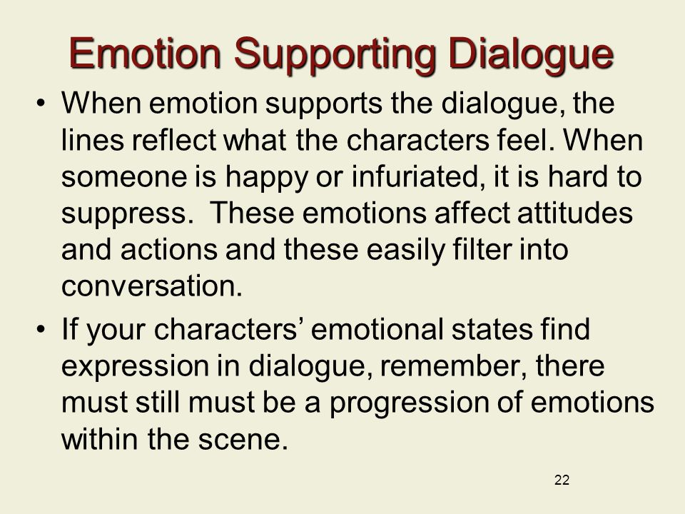 Emotion Supporting Dialogue When emotion supports the dialogue, the lines reflect what the characters feel.