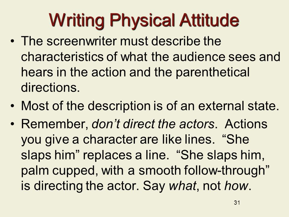 Writing Physical Attitude The screenwriter must describe the characteristics of what the audience sees and hears in the action and the parenthetical directions.