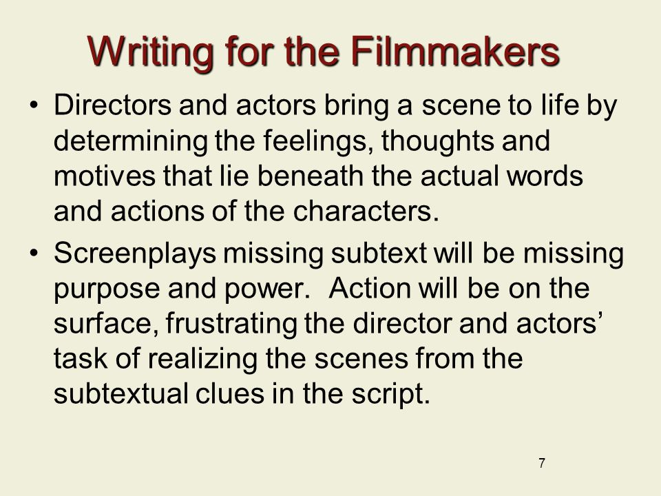 Writing for the Filmmakers Directors and actors bring a scene to life by determining the feelings, thoughts and motives that lie beneath the actual words and actions of the characters.