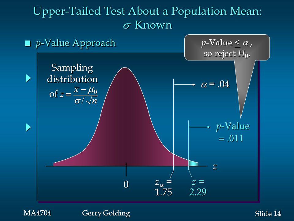 14 Slide MA4704Gerry Golding n p -Value Approach p -Value  p -Value  0 0 z  = 1.75 z  = 1.75  =.04 z z z = 2.29 z = 2.29 Upper-Tailed Test About a Population Mean:  Known Sampling distribution of Sampling distribution of p -Value < , so reject H 0.