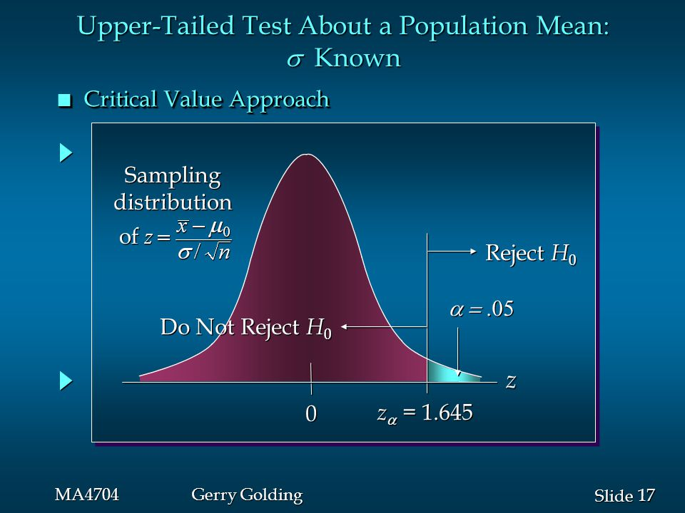 17 Slide MA4704Gerry Golding  0 0 z  = 1.645 Reject H 0 Do Not Reject H 0 z Sampling distribution of Sampling distribution of Upper-Tailed Test About a Population Mean:  Known n Critical Value Approach