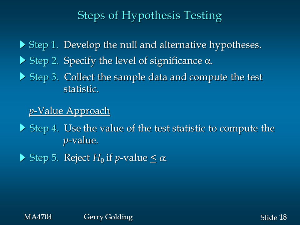18 Slide MA4704Gerry Golding Steps of Hypothesis Testing Step 1. Develop the null and alternative hypotheses. Step 2. Specify the level of significanc