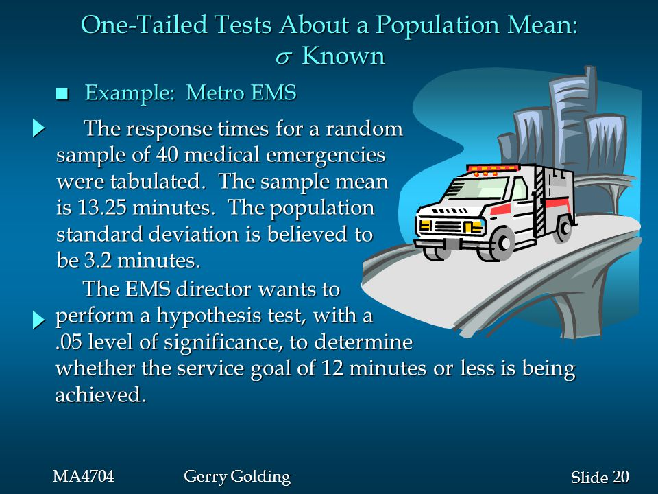 20 Slide MA4704Gerry Golding n Example: Metro EMS The EMS director wants to The EMS director wants to perform a hypothesis test, with a.05 level of si