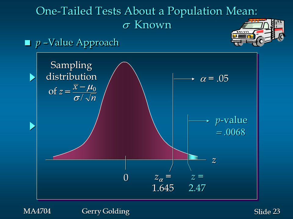 23 Slide MA4704Gerry Golding n p –Value Approach p -value  p -value  0 0 z  = 1.645 z  = 1.645  =.05 z z z = 2.47 z = 2.47 One-Tailed