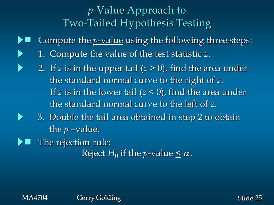 25 Slide MA4704Gerry Golding p -Value Approach to Two-Tailed Hypothesis Testing The rejection rule: The rejection rule: Reject H 0 if the p -value < 