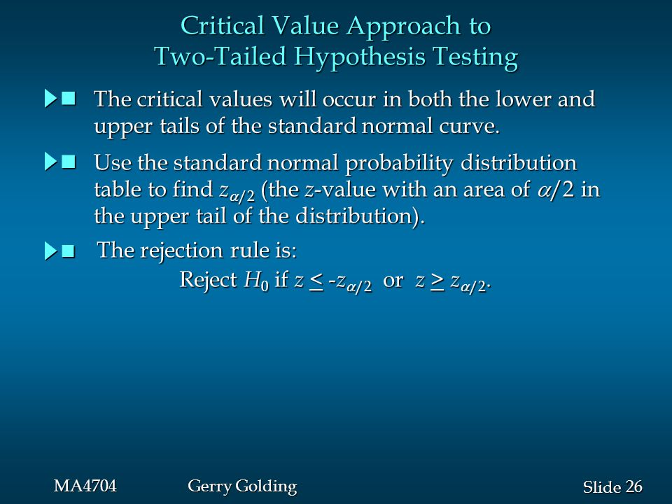 26 Slide MA4704Gerry Golding Critical Value Approach to Two-Tailed Hypothesis Testing The critical values will occur in both the lower and The critical values will occur in both the lower and upper tails of the standard normal curve.