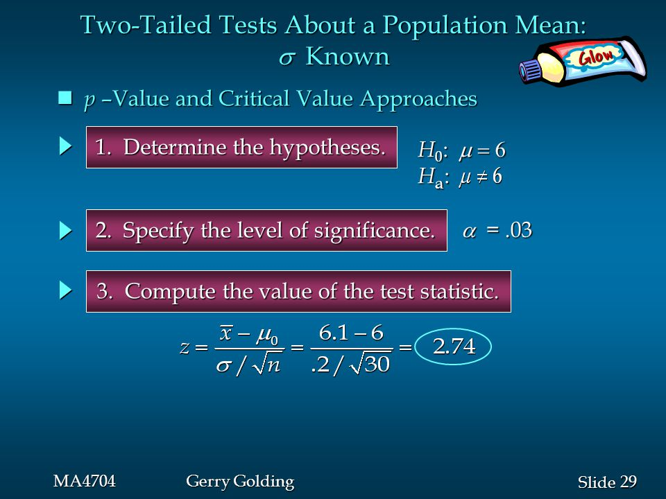 29 Slide MA4704Gerry Golding 1. Determine the hypotheses. 2. Specify the level of significance. 3. Compute the value of the test statistic.  =.03 p