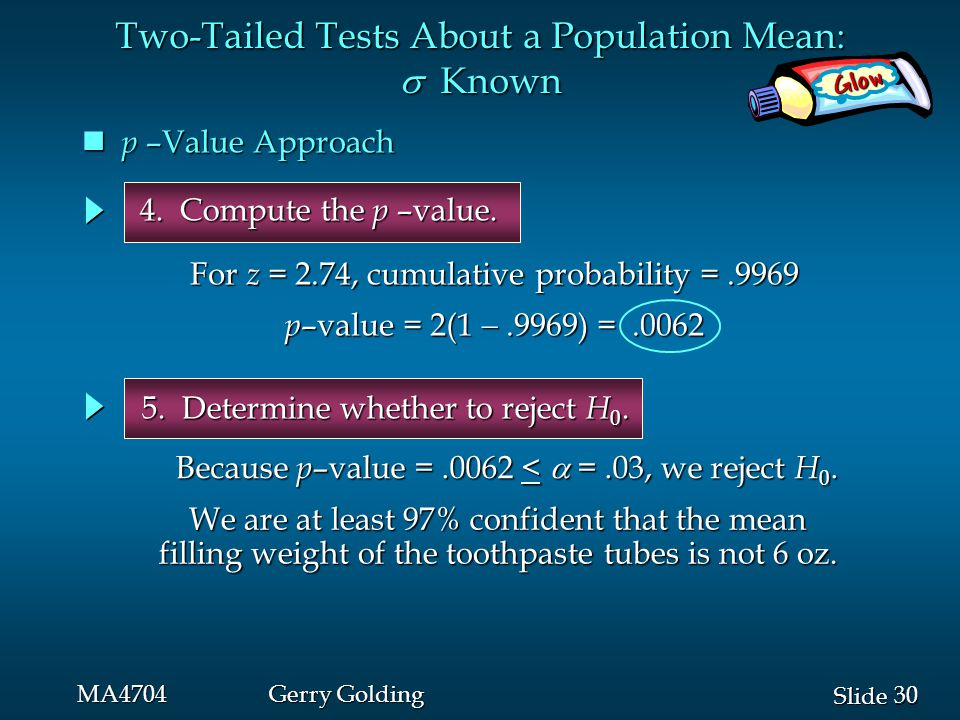 30 Slide MA4704Gerry Golding Glow Two-Tailed Tests About a Population Mean:  Known 5. Determine whether to reject H 0. p –Value Approach p –Value App