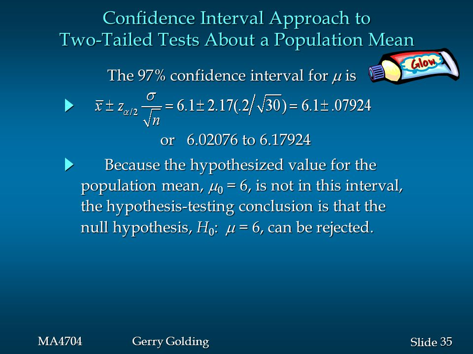 35 Slide MA4704Gerry Golding The 97% confidence interval for  is The 97% confidence interval for  is Confidence Interval Approach to Two-Tailed Test