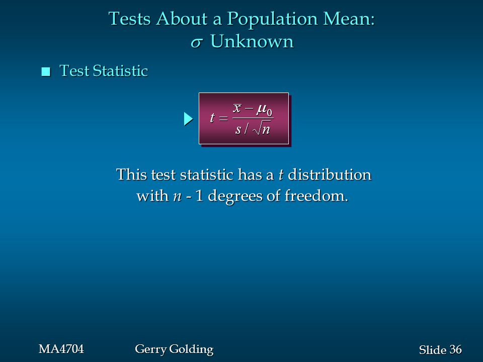 36 Slide MA4704Gerry Golding n Test Statistic Tests About a Population Mean:  Unknown This test statistic has a t distribution with n - 1 degrees of