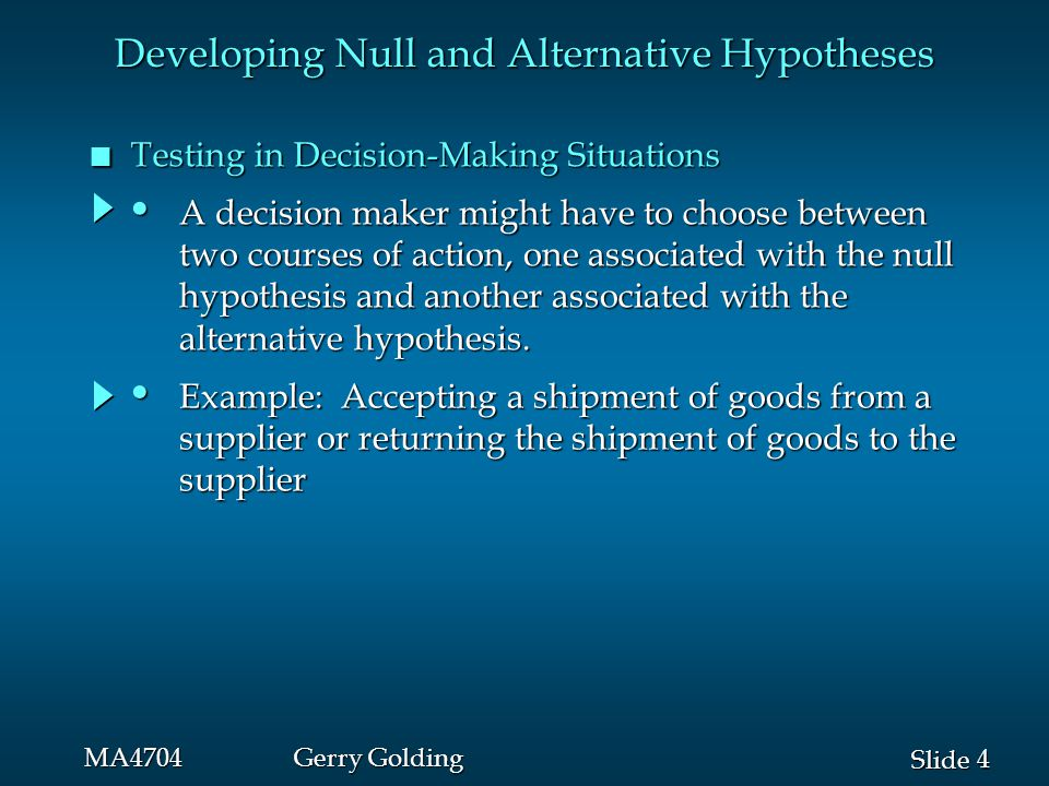 4 4 Slide MA4704Gerry Golding n Testing in Decision-Making Situations Developing Null and Alternative Hypotheses A decision maker might have to choose between A decision maker might have to choose between two courses of action, one associated with the null two courses of action, one associated with the null hypothesis and another associated with the hypothesis and another associated with the alternative hypothesis.