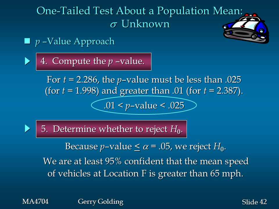42 Slide MA4704Gerry Golding One-Tailed Test About a Population Mean:  Unknown p –Value Approach p –Value Approach 5. Determine whether to reject H 0