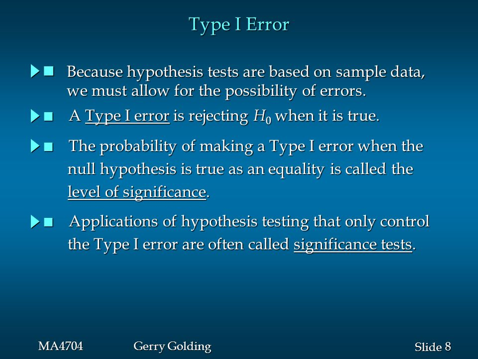 8 8 Slide MA4704Gerry Golding Type I Error Because hypothesis tests are based on sample data, Because hypothesis tests are based on sample data, we must allow for the possibility of errors.