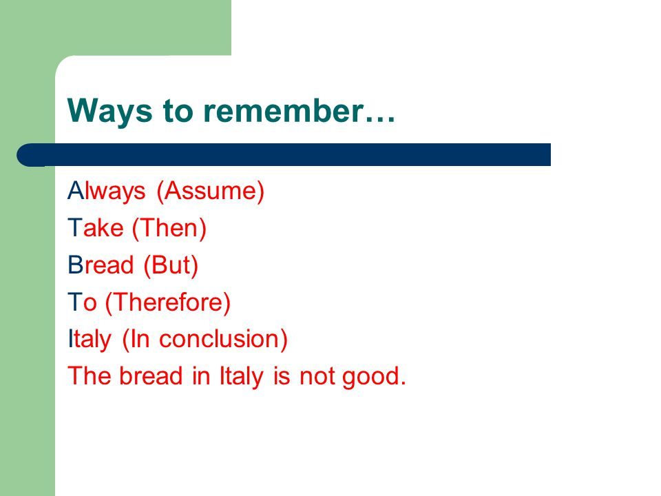 Ways to remember… Always (Assume) Take (Then) Bread (But) To (Therefore) Italy (In conclusion) The bread in Italy is not good.