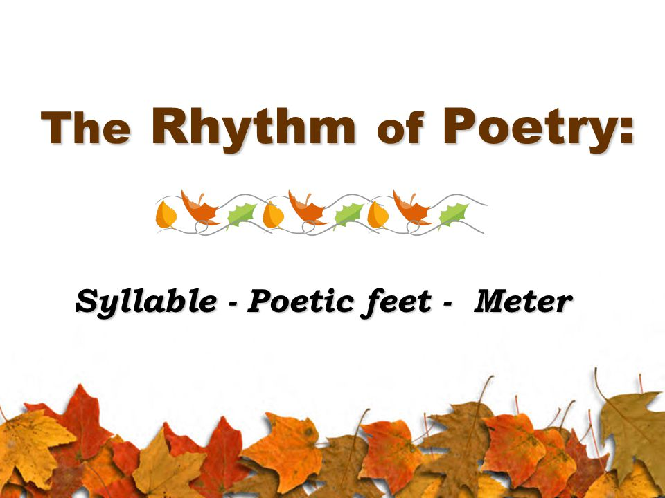 The Rhythm of Poetry: Syllable - Poetic feet - Meter