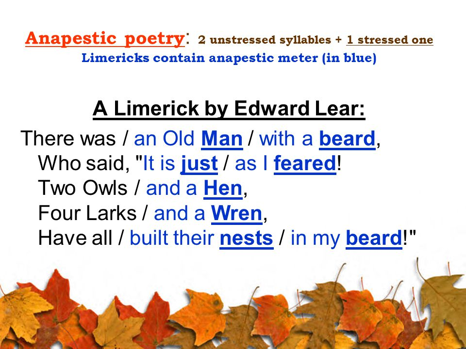 Anapestic poetry : 2 unstressed syllables + 1 stressed one Limericks contain anapestic meter (in blue) A Limerick by Edward Lear: There was / an Old M