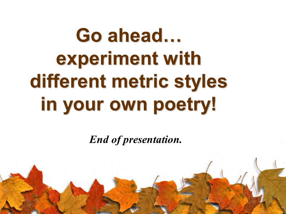 Go ahead… experiment with different metric styles in your own poetry! End of presentation.