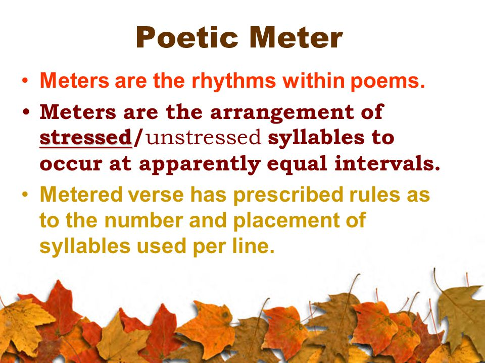 Poetic Meter Meters are the rhythms within poems. stressed Meters are the arrangement of stressed/ unstressed syllables to occur at apparently equal i