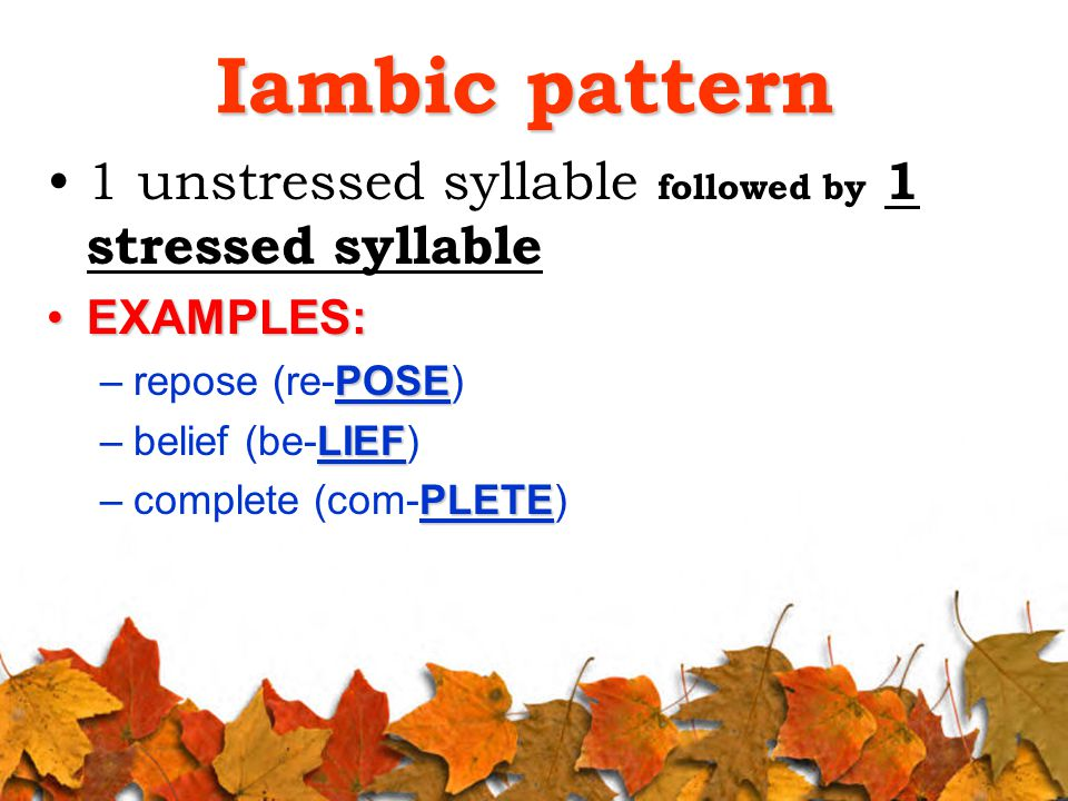 Iambic pattern 1 unstressed syllable followed by 1 stressed syllable EXAMPLES:EXAMPLES: POSE –repose (re-POSE) LIEF –belief (be-LIEF) PLETE –complete