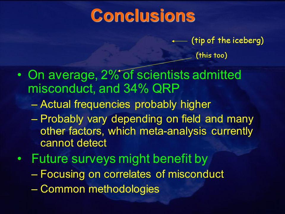 Conclusions On average, 2% of scientists admitted misconduct, and 34% QRP –Actual frequencies probably higher –Probably vary depending on field and many other factors, which meta-analysis currently cannot detect Future surveys might benefit by –Focusing on correlates of misconduct –Common methodologies (tip of the iceberg) (this too)
