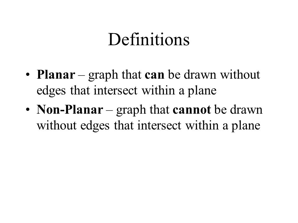 Definitions Planar – graph that can be drawn without edges that intersect within a plane Non-Planar – graph that cannot be drawn without edges that in