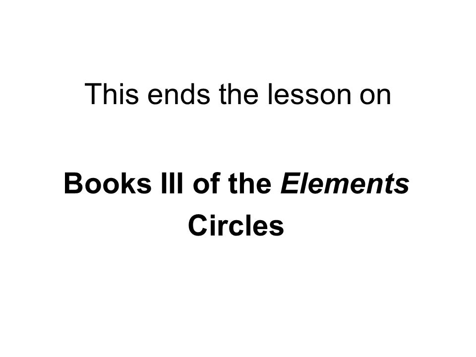 This ends the lesson on Books III of the Elements Circles