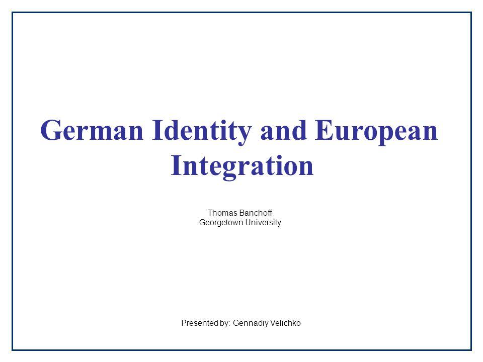 German Identity and European Integration Thomas Banchoff Georgetown University Presented by: Gennadiy Velichko