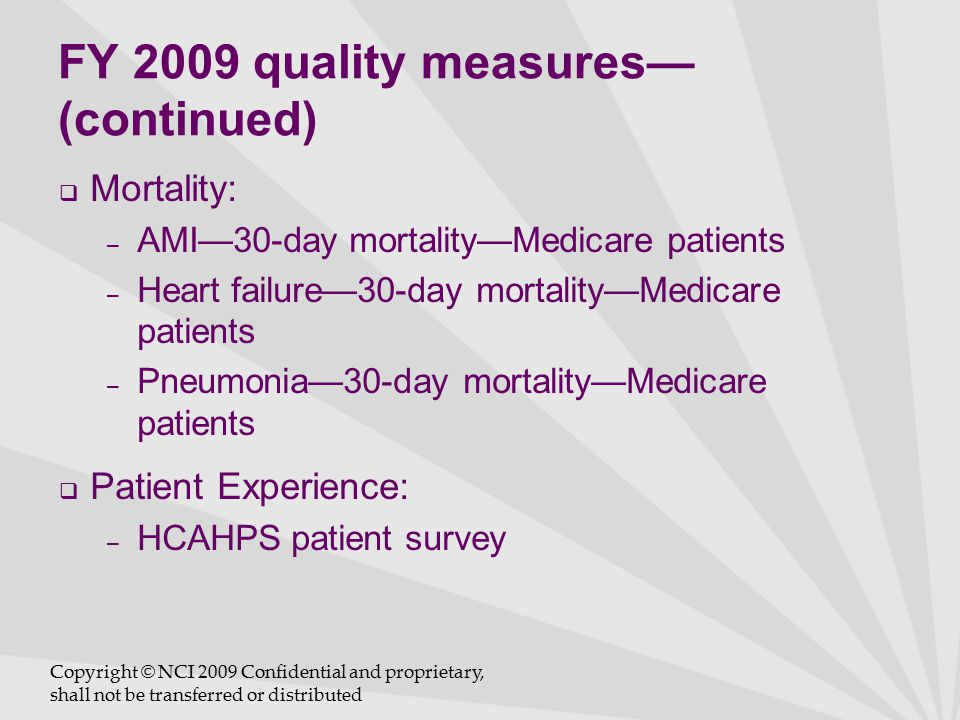 FY 2009 quality measures— (continued)  Mortality: – AMI—30-day mortality—Medicare patients – Heart failure—30-day mortality—Medicare patients – Pneumonia—30-day mortality—Medicare patients  Patient Experience: – HCAHPS patient survey Copyright © NCI 2009 Confidential and proprietary, shall not be transferred or distributed