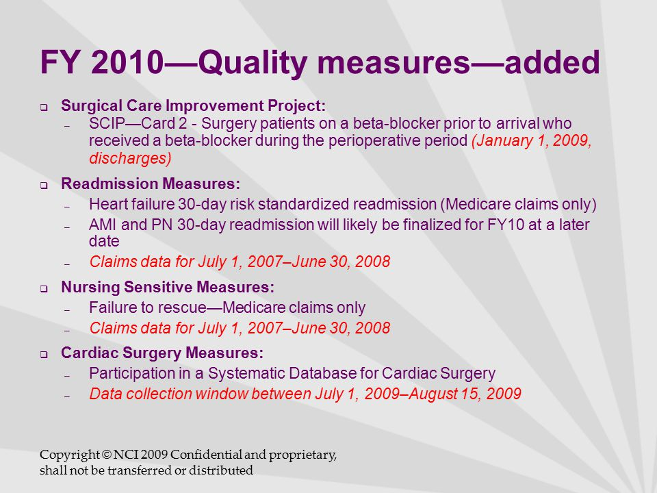 FY 2010—Quality measures—added  Surgical Care Improvement Project: – SCIP—Card 2 - Surgery patients on a beta-blocker prior to arrival who received a beta-blocker during the perioperative period (January 1, 2009, discharges)  Readmission Measures: – Heart failure 30-day risk standardized readmission (Medicare claims only) – AMI and PN 30-day readmission will likely be finalized for FY10 at a later date – Claims data for July 1, 2007–June 30, 2008  Nursing Sensitive Measures: – Failure to rescue—Medicare claims only – Claims data for July 1, 2007–June 30, 2008  Cardiac Surgery Measures: – Participation in a Systematic Database for Cardiac Surgery – Data collection window between July 1, 2009–August 15, 2009 Copyright © NCI 2009 Confidential and proprietary, shall not be transferred or distributed