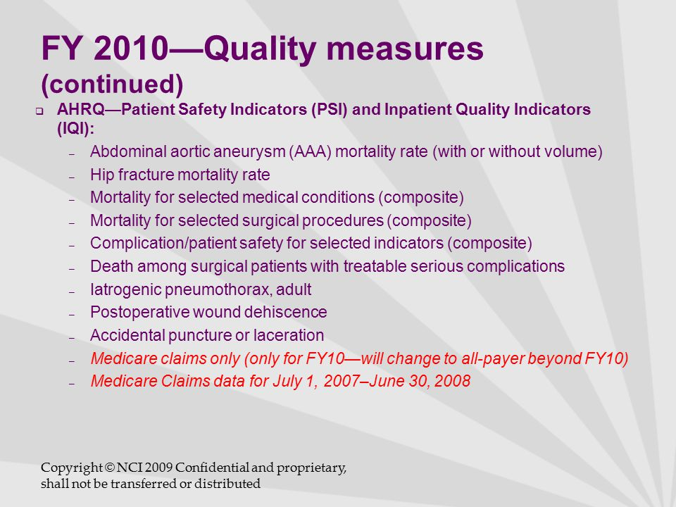FY 2010—Quality measures (continued)  AHRQ—Patient Safety Indicators (PSI) and Inpatient Quality Indicators (IQI): – Abdominal aortic aneurysm (AAA) mortality rate (with or without volume) – Hip fracture mortality rate – Mortality for selected medical conditions (composite) – Mortality for selected surgical procedures (composite) – Complication/patient safety for selected indicators (composite) – Death among surgical patients with treatable serious complications – Iatrogenic pneumothorax, adult – Postoperative wound dehiscence – Accidental puncture or laceration – Medicare claims only (only for FY10—will change to all-payer beyond FY10) – Medicare Claims data for July 1, 2007–June 30, 2008 Copyright © NCI 2009 Confidential and proprietary, shall not be transferred or distributed