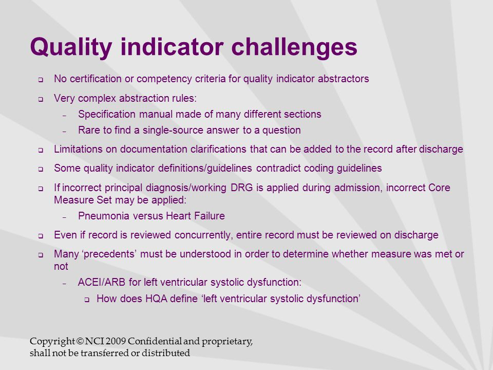 Quality indicator challenges  No certification or competency criteria for quality indicator abstractors  Very complex abstraction rules: – Specification manual made of many different sections – Rare to find a single-source answer to a question  Limitations on documentation clarifications that can be added to the record after discharge  Some quality indicator definitions/guidelines contradict coding guidelines  If incorrect principal diagnosis/working DRG is applied during admission, incorrect Core Measure Set may be applied: – Pneumonia versus Heart Failure  Even if record is reviewed concurrently, entire record must be reviewed on discharge  Many 'precedents' must be understood in order to determine whether measure was met or not – ACEI/ARB for left ventricular systolic dysfunction:  How does HQA define 'left ventricular systolic dysfunction' Copyright © NCI 2009 Confidential and proprietary, shall not be transferred or distributed